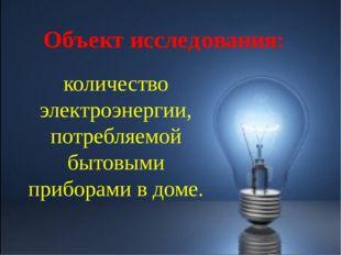 Объект исследования: количество электроэнергии, потребляемой бытовыми прибора