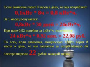 Если лампочка горит 8 часов в день, то она потребляет: 0,1кВт * 8ч = 0,8 кВт*