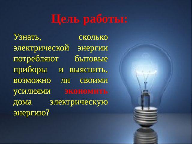 Цель работы: Узнать, сколько электрической энергии потребляют бытовые приборы...
