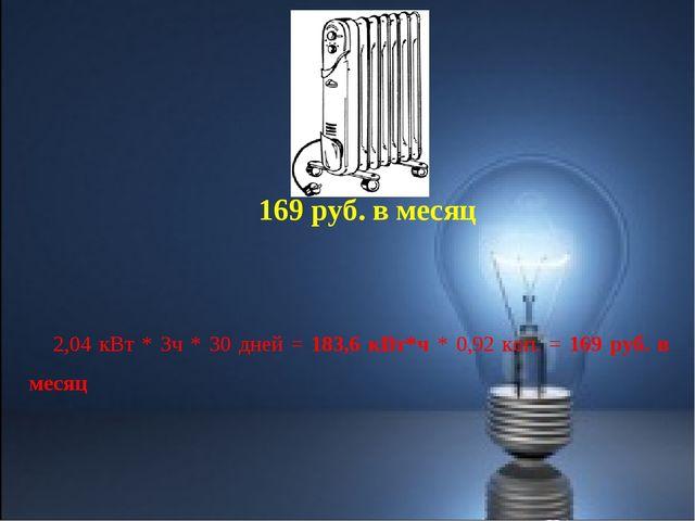 2,04 кВт * 3ч * 30 дней = 183,6 кВт*ч * 0,92 коп. = 169 руб. в месяц 169 руб....