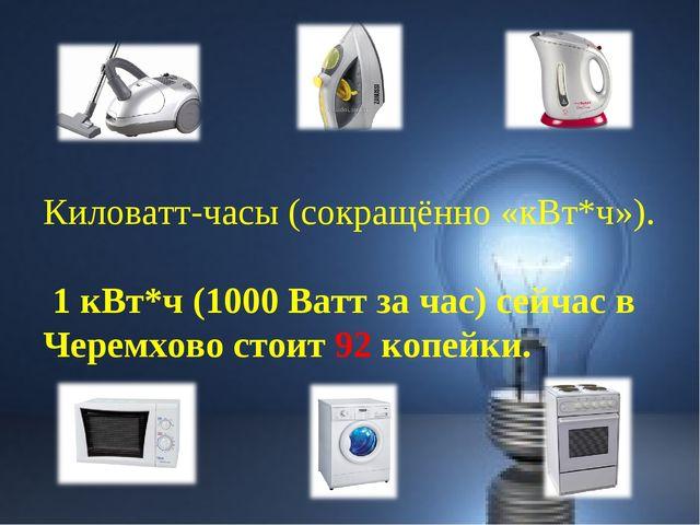 Киловатт-часы (сокращённо «кВт*ч»). 1 кВт*ч (1000 Ватт за час) сейчас в Черем...
