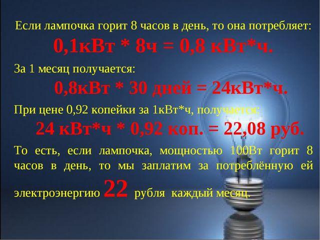 Если лампочка горит 8 часов в день, то она потребляет: 0,1кВт * 8ч = 0,8 кВт*...
