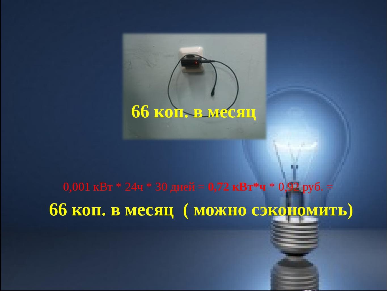 0,001 кВт * 24ч * 30 дней = 0,72 кВт*ч * 0,92 руб. = 66 коп. в месяц ( можно...