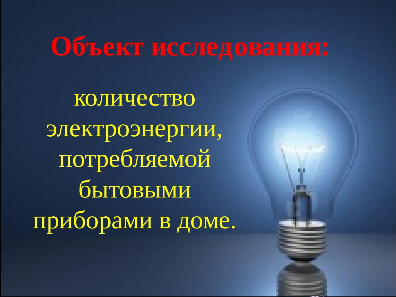 Объект исследования: количество электроэнергии, потребляемой бытовыми прибора...