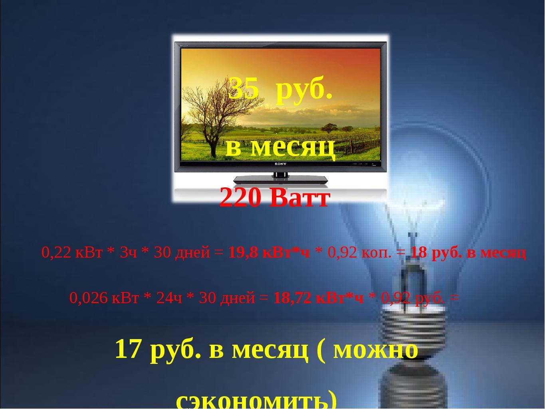 220 Ватт 0,22 кВт * 3ч * 30 дней = 19,8 кВт*ч * 0,92 коп. = 18 руб. в месяц 0...