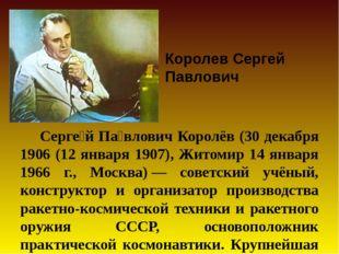Серге́й Па́влович Королёв (30 декабря 1906 (12 января 1907), Житомир 14 янва