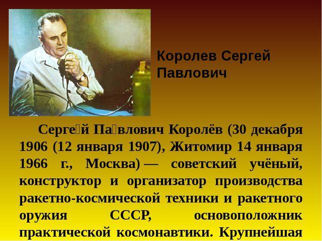 Серге́й Па́влович Королёв (30 декабря 1906 (12 января 1907), Житомир 14 янва...