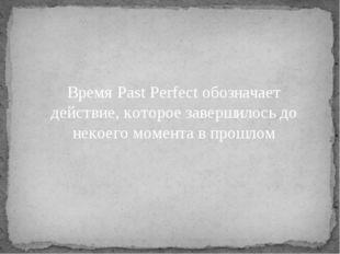 Время Past Perfect обозначает действие, которое завершилось до некоего момент