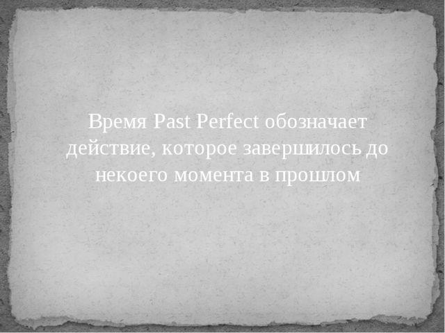 Время Past Perfect обозначает действие, которое завершилось до некоего момент...