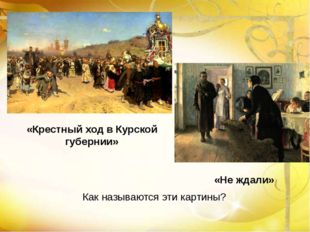 Как называются эти картины? «Крестный ход в Курской губернии» «Не ждали»
