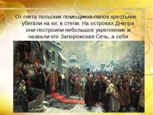 От гнета польских помещиков-панов крестьяне убегали на юг, в степи. На остро
