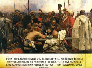 Репин попытался раздвинуть рамки картины, изобразив фигуры некоторых казаков