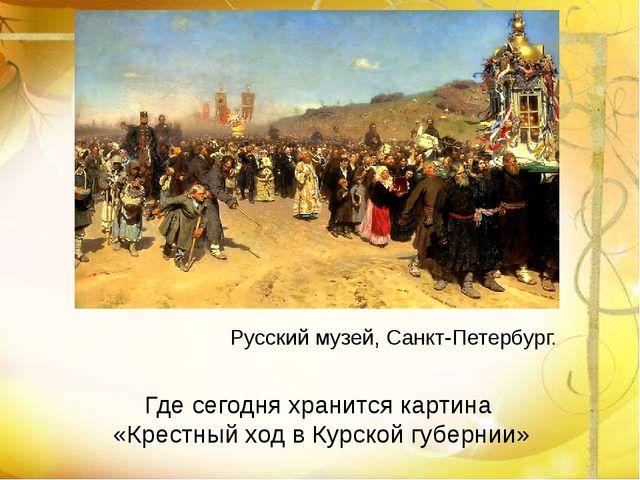 Где сегодня хранится картина «Крестный ход в Курской губернии» Русский музей,...