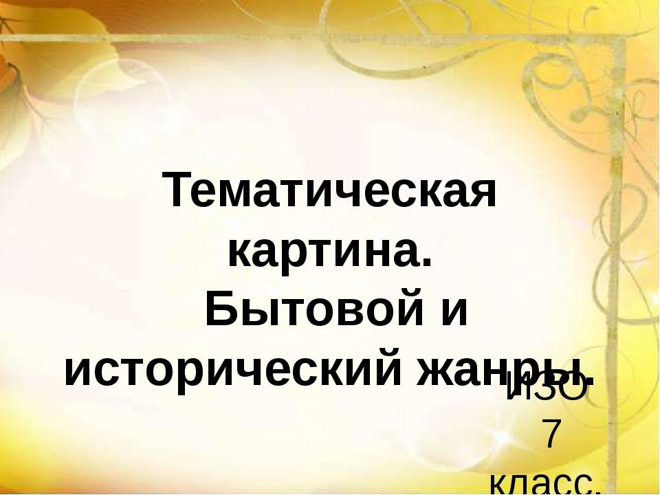 Тематическая картина. Бытовой и исторический жанры. ИЗО 7 класс.