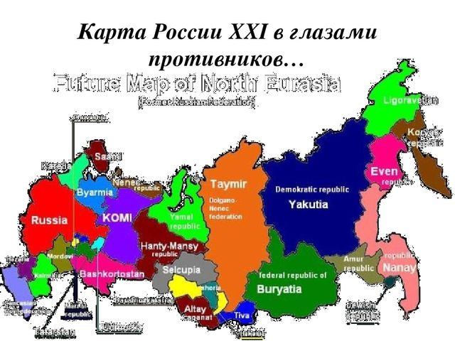 Карта России XXI в глазами противников…