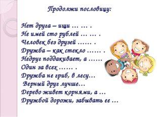 Продолжи пословицу: Нет друга – ищи … … . Не имей сто рублей … … . Человек бе