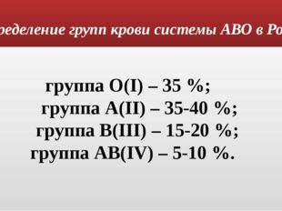 Распределение групп крови системы АВО в России: группа О(I) – 35 %; группа А(