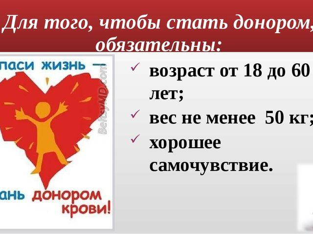 Для того, чтобы стать донором, обязательны: возраст от 18 до 60 лет; вес не м...