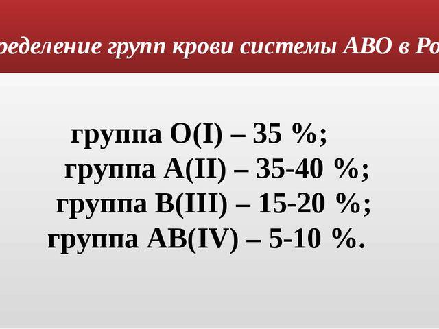 Распределение групп крови системы АВО в России: группа О(I) – 35 %; группа А(...