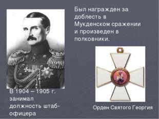 В 1904 – 1905 г. занимал должность штаб-офицера Орден Святого Георгия Был наг