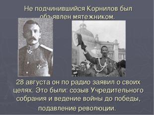 Не подчинившийся Корнилов был объявлен мятежником. 28 августа он по радио зая
