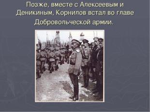 Позже, вместе с Алексеевым и Деникиным, Корнилов встал во главе Добровольческ