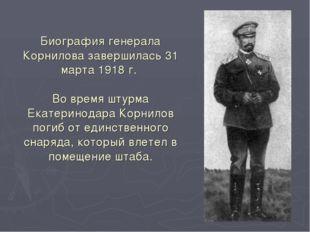 Биография генерала Корнилова завершилась 31 марта 1918 г. Во время штурма Ека