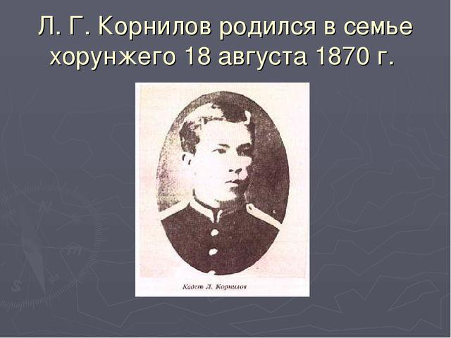 Л. Г. Корнилов родился в семье хорунжего 18 августа 1870 г.