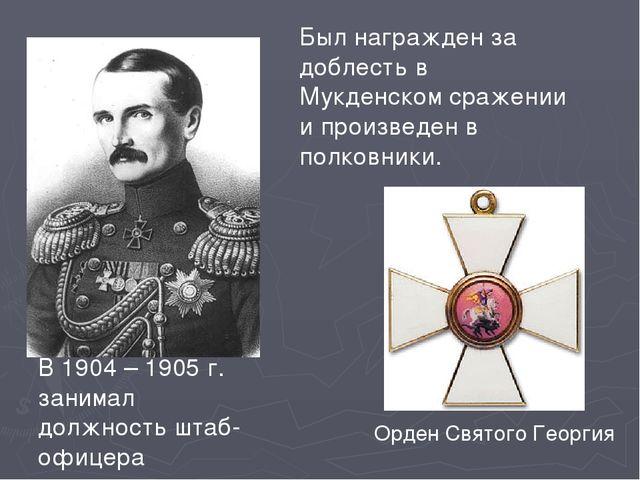 В 1904 – 1905 г. занимал должность штаб-офицера Орден Святого Георгия Был наг...