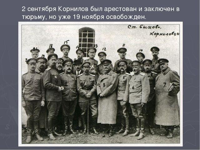 2 сентября Корнилов был арестован и заключен в тюрьму, но уже 19 ноября освоб...