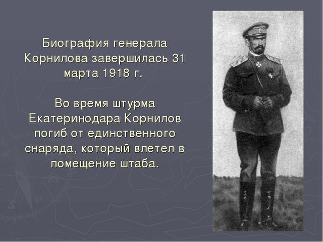 Биография генерала Корнилова завершилась 31 марта 1918 г. Во время штурма Ека...