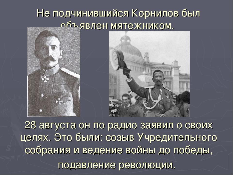 Не подчинившийся Корнилов был объявлен мятежником. 28 августа он по радио зая...