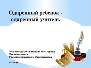 Одаренный ребенок - одаренный учитель Психолог МБОУ «Гимназия №1» города Нижн