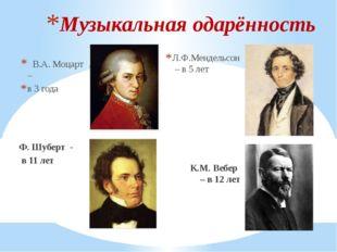 В.А. Моцарт – в 3 года Ф. Шуберт - в 11 лет Л.Ф.Мендельсон – в 5 лет К.М. Ве