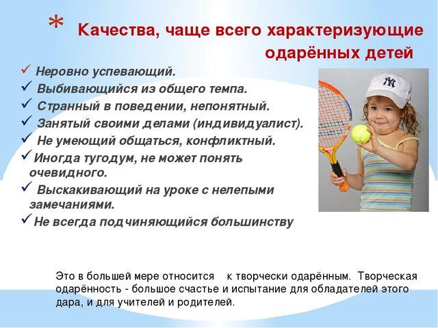 Качества, чаще всего характеризующие одарённых детей Неровно успевающий. Выб...