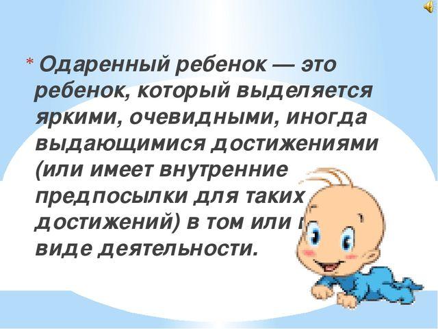 Одаренный ребенок — это ребенок, который выделяется яркими, очевидными, иног...