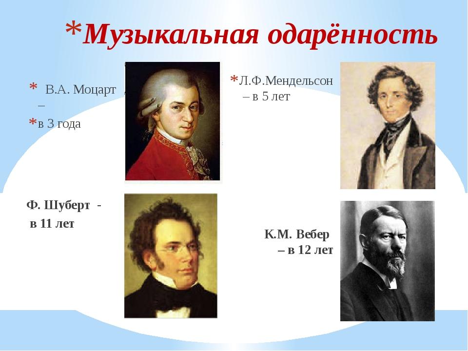 В.А. Моцарт – в 3 года Ф. Шуберт - в 11 лет Л.Ф.Мендельсон – в 5 лет К.М. Ве...