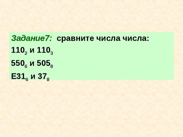 Задание7: сравните числа числа: 1102 и 1103 5506 и 5058 Е316 и 378
