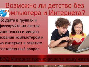 Возможно ли детство без компьютера и Интернета? Обсудите в группах и зафиксир