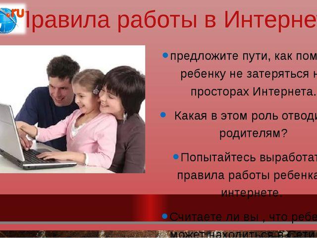 Правила работы в Интернете предложите пути, как помочь ребенку не затеряться...