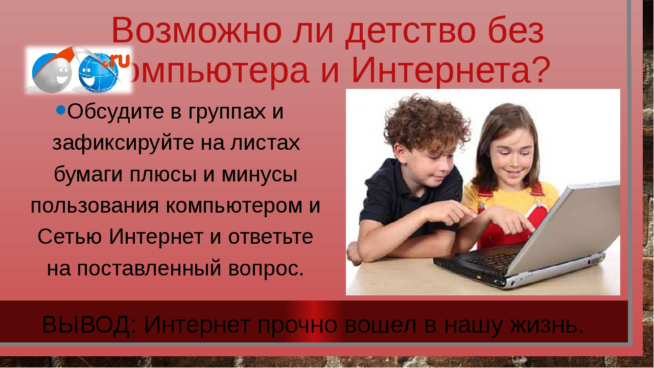 Возможно ли детство без компьютера и Интернета? Обсудите в группах и зафиксир...