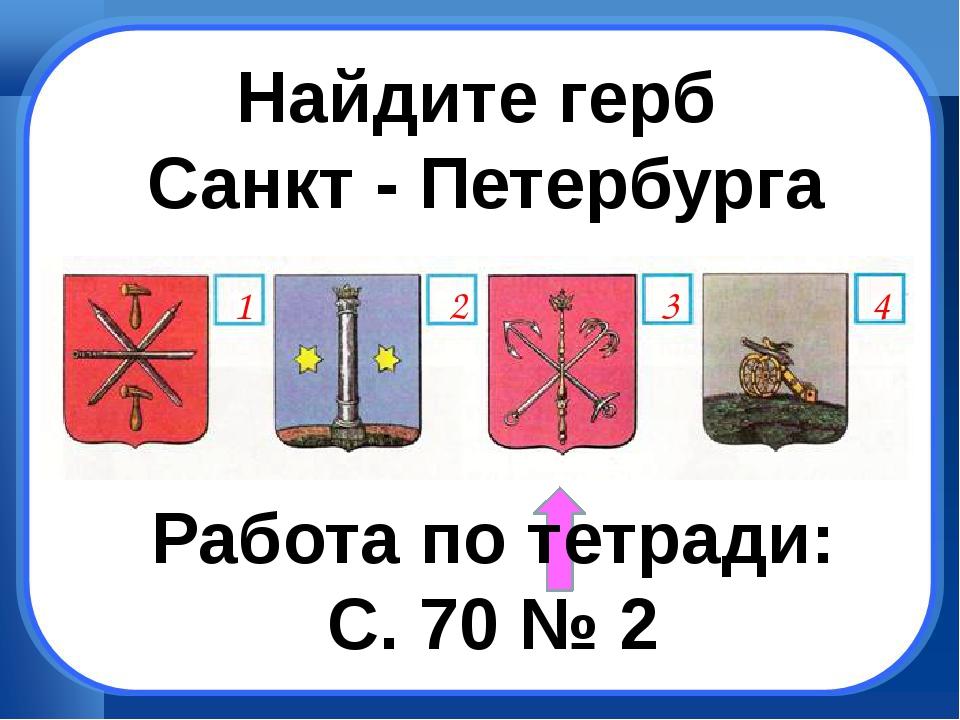 Найдите герб Санкт - Петербурга Работа по тетради: С. 70 № 2 1 4 3 2