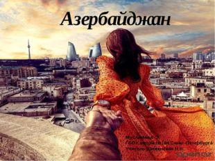 Азербайджан Муслимова Э. ГБОУ школа №104 Санкт-Петербурга Учитель Шиженская Н
