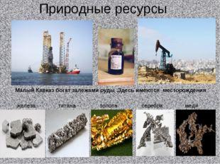 Природные ресурсы Малый Кавказ богат залежами руды .Здесь имеются месторожден