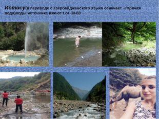 Истису(в переводе с азербайджанского языка означает –горячая вода)воды источн