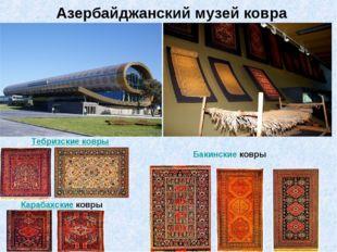 Азербайджанский музей ковра Тебризские ковры Карабахскиековры Бакинскиековры