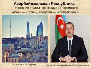 Азербайджанская Республика Название страны происходит от персидских «азар» —