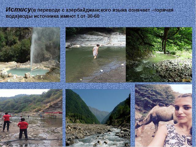 Истису(в переводе с азербайджанского языка означает –горячая вода)воды источн...