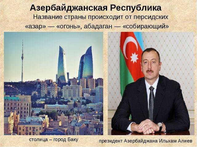 Азербайджанская Республика Название страны происходит от персидских «азар» —...