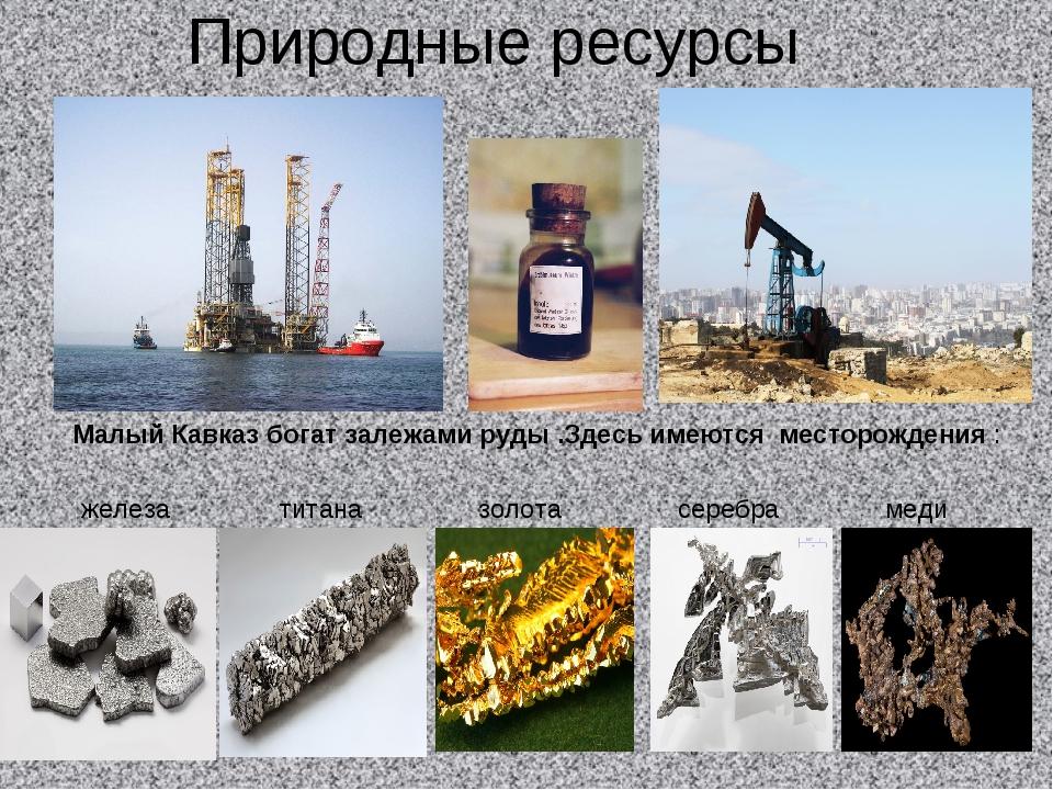 Природные ресурсы Малый Кавказ богат залежами руды .Здесь имеются месторожден...